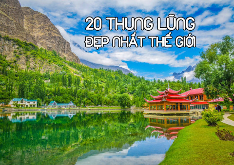 20 thung lũng đẹp nhất thế giới