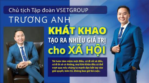 Chủ tịch Tập đoàn Vsetgroup Trương Anh: Khát khao tạo ra nhiều giá trị cho xã hội