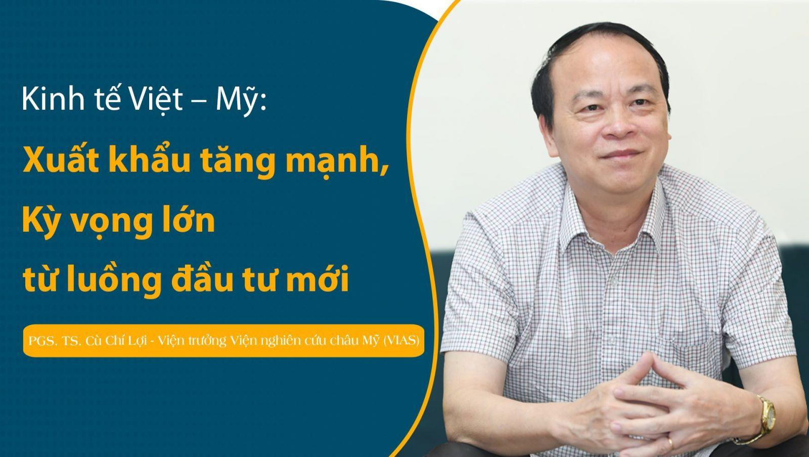 PGS. TS. Cù Chí Lợi - Viện trưởng Viện Nghiên cứu châu Mỹ (VIAS): Kỳ vọng lớn từ luồng đầu tư mới trong quan hệ kinh tế Việt - Mỹ