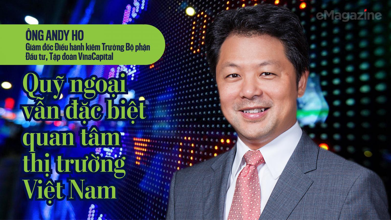 Ông Andy Ho-GĐ điều hành kiêm trưởng bộ phận đầu tư, Tập đoàn VinaCapital: Quỹ ngoại vẫn đặc biệt quan tâm thị trường Việt Nam