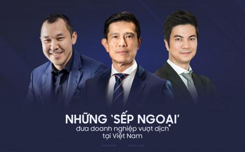 """Những """"sếp ngoại"""" đưa doanh nghiệp vượt dịch tại Việt Nam"""